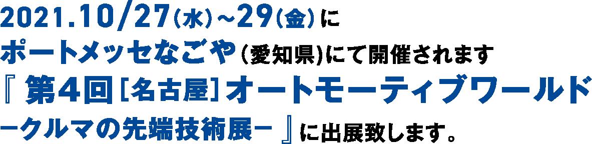 2021.10/27(水)~29(金)にポートメッセなごや(愛知県)にて開催されます『 第4回[名古屋]オートモーティブワールド ークルマの先端技術展ー 』に出展致します。