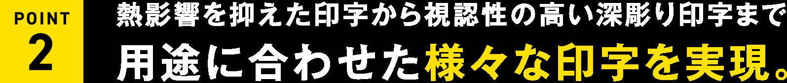 熱影響を抑えた印字から視認性の高い深彫り印字まで用途に合わせた様々な印字を実現。